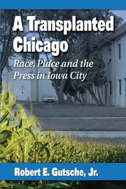A Transplanted Chicago - Race, Place and the Press in Iowa City ebook by Robert E. Gutsche,Jr.