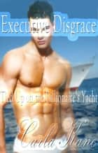 Executive Disgrace: Tied Up on the Billionaire's Yacht ebook by Carla Kane