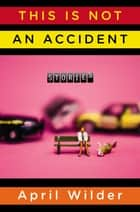 This Is Not an Accident ebook by April Wilder