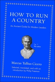 How to Run a Country - An Ancient Guide for Modern Leaders ebook by Marcus Tullius Cicero,Philip Freeman