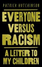 Everyone Versus Racism: A Letter to My Children ebook by Patrick Hutchinson