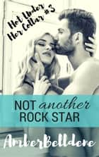 Not Another Rock Star - Hot Under Her Collar, #3 ebook by Amber Belldene