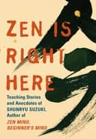 Zen Is Right Here - Teaching Stories and Anecdotes of Shunryu Suzuki, Author of Zen Mind, Beginner's Mind ebook by David Chadwick