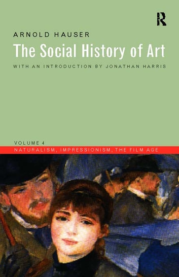 Social History of Art, Volume 4 - Naturalism, Impressionism, The Film Age ebook by Arnold Hauser