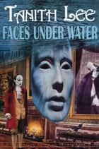 Faces Under Water: The Secret Books of Venus: Book 1 ebook by Tanith Lee