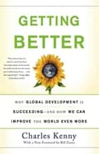 Getting Better - Why Global Development Is Succeeding--And How We Can Improve the World Even More ebook by Charles Kenny