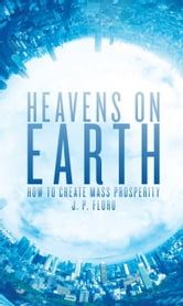 Heavens on Earth - How to Create Mass Prosperity ebook by J. P. Floru