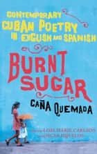 Burnt Sugar Cana Quemada - Contemporary Cuban Poetry in English and Spanish ebook by Lori Marie Carlson, Oscar Hijuelos