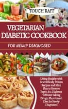 VEGETARIAN DIABETIC COOKBOOK FOR NEWLY DIAGNOSED - Living health with scientifically proven recipes and meal plan to reverse type 1 & 2 diabetes without taking drugs; plant-based diet for newly diagnsed ebook by TOUCH RAFF
