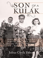 Son of a Kulák: How a Hungarian Farm Boy Survived World War II and Escaped Stalinist Oppression for a New Life in America ebook by Fábos, Julius Gyula