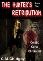 The Hunter's Retribution (Cryptid Curse Chronicles, Book 2) ebook by C.M. Chidgey
