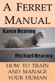 A Ferret Manual: How to Train and Manage Your Human ebook by Karen Hearing