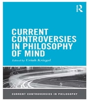 Current Controversies in Philosophy of Mind ebook by Uriah Kriegel
