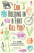 Can Holding in a Fart Kill You? - Over 150 Curious Questions and Intriguing Answers ebook by Andrew Thompson