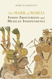 The Mark of Rebels - Indios Fronterizos and Mexican Independence ebook by Barry M. Robinson