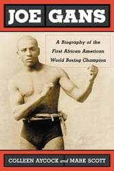 Joe Gans: A Biography of the First African American World Boxing Champion ebook by Colleen Aycock and Mark Scott