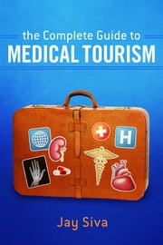The Complete Guide to Medical Tourism ebook by Jay Siva