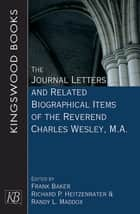 The Journal Letters and Related Biographical Items of the Reverend Charles Wesley, M.A. ebook by Frank Baker, Richard P. Heitzenrater, Randy L. Maddox
