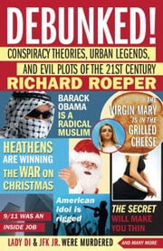 Debunked!: Conspiracy Theories, Urban Legends, and Evil Plots of the 21st Century ebook by Roeper, Richard
