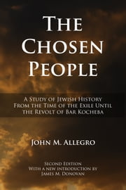 The Chosen People - A Study of Jewish History from the Time of the Exile until the Revolt of Bar Kocheba ebook by John Allegro