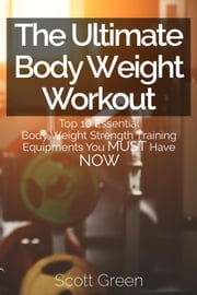 The Ultimate BodyWeight Workout : Top 10 Essential Body Weight Strength Training Equipments You MUST Have NOW - The Blokehead Success Series ebook by Scott Green