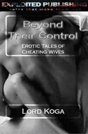 Beyond Their Control: Erotic Tales of Cheating Wives ebook by Lord Koga