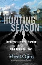 Hunting Season - Immigration and Murder in an All-American Town ebook by Mirta Ojito