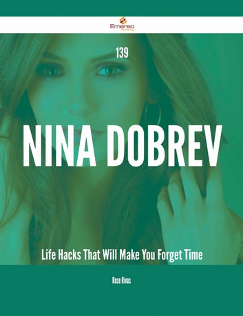 139 Nina Dobrev Life Hacks That Will Make You Forget Time ebook by Rose Rivas