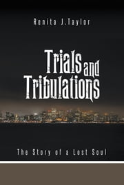 Trials and Tribulations - The Story of a Lost Soul ebook by Renita J. Taylor
