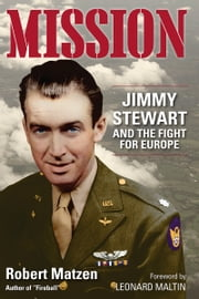 Mission - Jimmy Stewart and the Fight for Europe ebook by Robert Matzen, Leonard Maltin