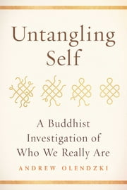 Untangling Self - A Buddhist Investigation of Who We Really Are ebook by Andrew Olendzki