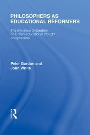 Philosophers as Educational Reformers (International Library of the Philosophy of Education Volume 10) - The Influence of Idealism on British Educational Thought ebook by Peter Gordon,John White