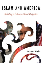 Islam and America - Building a Future without Prejudice ebook by Anouar Majid