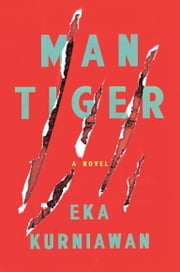 Man Tiger - A Novel ebook by Eka Kurniawan,Labodalih Sembiring,Benedict Anderson