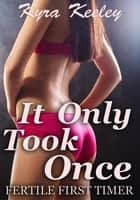 It Only Took Once: Fertile First Timer ebook by Kyra Keeley