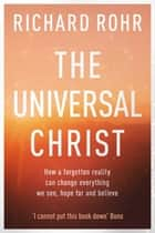 The Universal Christ - How a Forgotten Reality Can Change Everything We See, Hope For and Believe ebook by Richard Rohr