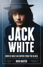 Jack White: How He Built an Empire From the Blues ebook by Nick Hasted