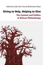 Giving to Help, Helping to Give - The Context and Politics of African Philanthropy ebook by Tade Akin Aina, Bhekinkosi Moyo, Bhekinkosi Moyo,...
