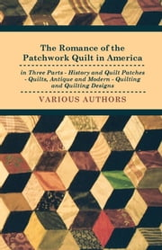 The Romance of the Patchwork Quilt in America in Three Parts - History and Quilt Patches - Quilts, Antique and Modern - Quilting and Quilting Designs ebook by Various