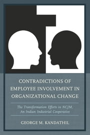 Contradictions of Employee Involvement in Organizational Change - The Transformation Efforts in NCJM, An Indian Industrial Cooperative ebook by George M. Kandathil