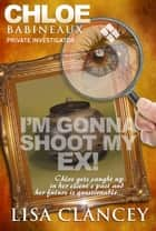 Chloe Babineaux: Private Investigator Can I Shoot My Ex! ebook by Lisa Clancey