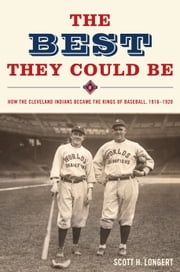 The Best They Could Be - How the Cleveland Indians Became the Kings of Baseball, 1916-1920 ebook by Scott H. Longert