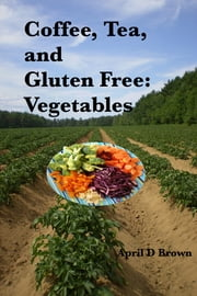 Coffee, Tea, and Gluten Free: Vegetables ebook by April D Brown