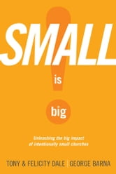 Small Is Big! - Unleashing the Big Impact of Intentionally Small Churches ebook by Tony Dale,Felicity Dale,George Barna