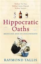 Hippocratic Oaths - Medicine and its Discontents ebook by Raymond Tallis