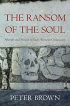The Ransom of the Soul - Afterlife and Wealth in Early Western Christianity ebook by Peter Brown