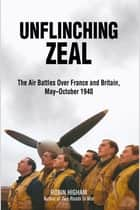 Unflinching Zeal - The Air Battles Over France and Britain, MayOctober 1940 ebook by Robin Higham