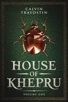 House of Khepru: Volume One ebook by Calvin Travostin