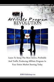 Affiliate Program Revolution - Learn To Setup The Most Active, Profitable And Traffic Producing Affiliate Program In Your Entire Market Starting Today ebook by KMS Publishing.com