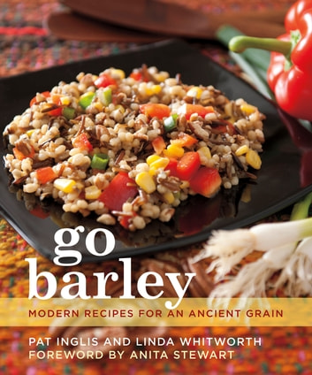 Go Barley - Modern Recipes for an Ancient Grain ebook by Linda Whitworth